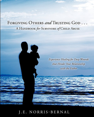 Forgiving Others and Trusting God       a Handbook for Survivors of Child Abuse Experience Healing for Deep Wounds That Hinder Your Relationship with