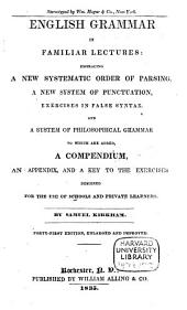 English Grammar in Familiar Lectures: Accompanied by a Compendium; Embracing a New Systematick Order of Parsing, a New System of Punctuation, Exercises in False Syntax, and a System of Philosophical Grammar in Notes: to which are Added an Appendix, and a Key to the Exercises: Designed for the Use of Schools and Private Learners