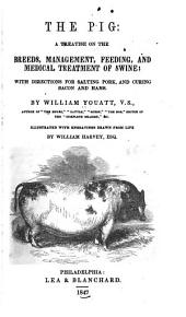 The Pig: A Treatise on the Breeds, Management, Feeding, and Medical Treatment, of Swine; with Directions for Salting Pork, and Curing Bacon and Hams