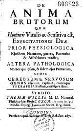 De anima brutorum qua hominis Vitalis ac sensitiva est, exercitationes duae. Prior physiologica... altera pathologica... studio Thomae Willis...
