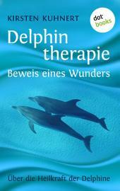 Delphintherapie - Beweis eines Wunders: Über die Heilkraft der Delphine