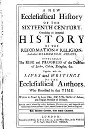 A New History of Ecclesiastical Writers:: New ecclesiastical history of the sixteenth century, containing an impartial history of the reformation of religion, and other ecclesiastical affairs ... together with the lives and writings of the ecclesiastical authors who flourished in that time