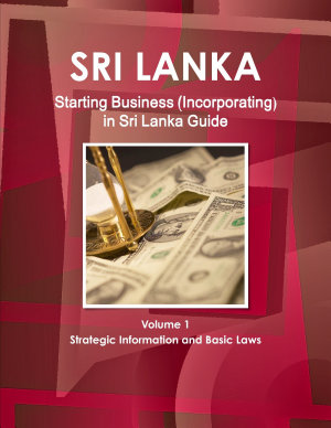 Starting Business  Incorporating  in Sri Lanka Guide Volume 1 Strategic Information and Basic Laws