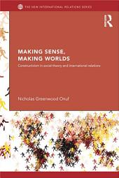 Making Sense, Making Worlds: Constructivism in Social Theory and International Relations