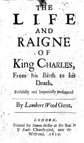 The Life and Raigne of King Charles: From His Birth to His Death