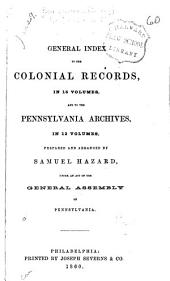General Index to the Colonial Records: In 16 Volumes, and to the Pennsylvania Archives [1st Series] in 12 Volumes