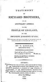 A Testimony of Richard Brothers, in an epistolary address to the people of England, on the impending judgments of God; with original letters lately sent to the Queen, Duke of Gloucester, etc