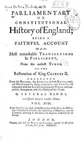 The parliamentary or constitutional history of England: being a faithful account of all the most remarkable transactions in Parliament, from the earliest times. Collected from the Journals of both Houses, the records, original manuscripts, scarce speeches, and tracts; all compared withthe several contemporary writers, and connected, throughout, with the history of the times. By several hands...