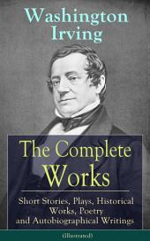 The Complete Works of Washington Irving: Short Stories, Plays, Historical Works, Poetry and Autobiographical Writings (Illustrated): The Entire Opus of the Prolific American Writer, Biographer and Historian, Including The Legend of Sleepy Hollow, Rip Van Winkle, The Sketch Book of Geoffrey Crayon, Bracebridge Hall and many more