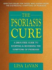 The Psoriasis Cure: A Drug-Free Guide to Stopping and Reversing the Symptoms ofPsoriasis