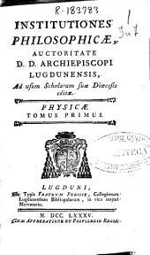 Institutiones philosophicae: auctoritate D.D. Archiepiscopi lugdunensis, ad usum scholarum suae dioecesis editae : phisicae : tomus primus