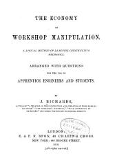 The Economy of Workshop Manipulation: A Logical Method of Learning Constructive Mechanics. Arranged with Questions for the Use of Apprentice Engineers and Students