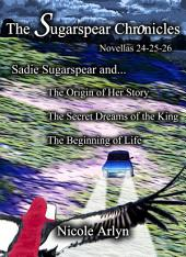 Sadie Sugarspear and the Secret Dreams of the King, the Origin of Her Story, and the Beginning of Life: Novellas 24-26