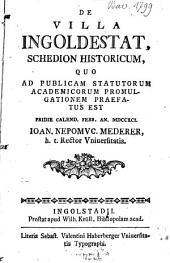 De Villa Ingoldestat: Schedion Historicum, Quo Ad Publicam Statutorum Academicorum Promulgationem Praefatus Est Pridie Calend. Febr. An. MDCCXCI.