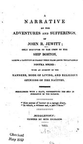 A Narrative of the Adventures and Sufferings, of John R. Jewitt: Only Survivor of the Crew of the Ship Boston, During a Captivity of Nearly Three Years Among the Savages of Nootka Sound: with an Account of the Manners, Mode of Living, and Religious Opinions of the Natives