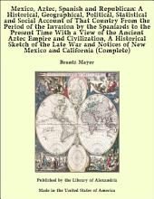 Mexico, Aztec, Spanish and Republican: A Historical, Geographical, Political, Statistical and Social Account of That Country From the Period of the Invasion by the Spaniards to the Present Time With a View of the Ancient Aztec Empire and Civilization, A Historical Sketch of the Late War and Notices of New Mexico and California (Complete)