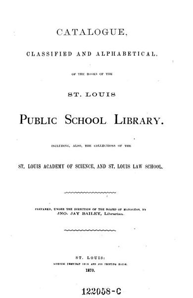 Download Catalogue Classified and Alphabetical of the Books of the St  Louis Public School Library  Including Also the Collections of the St  Louis Academy of Science  and St  Louis Law  School Book