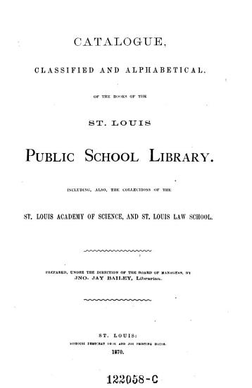 Catalogue Classified and Alphabetical of the Books of the St  Louis Public School Library  Including Also the Collections of the St  Louis Academy of Science  and St  Louis Law  School PDF