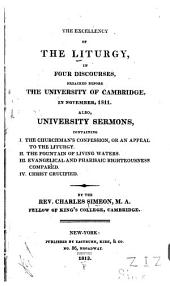 The Excellency of the Liturgy: In Four Discourses, Preached Before the University of Cambridge, in November, 1811. Also, University Sermons, Containing I. The Churchman's Confession, Or an Appeal to the Liturgy. II. The Fountain of Living Waters. III. Evangelical and Pharisaic Righteousness Compared. IV. Christ Crucified