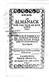 An Almanack for the Year of Our Lord 1647: Calculated for the Longitude of 315 Degr. and Elevation of the Pole Arctick 42 Degr. & 30 Min., & May Generally Serve for the Most Part of New-England