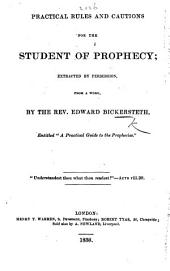 """Practical Rules and Cautions for the Student of Prophecy; extracted ... from a work by the Rev. E. Bickersteth entitled """"A Practical Guide to the Prophecies."""""""