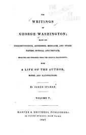 The Writings of George Washington: Being His Correspondence, Addresses, Messages, and Other Papers, Official and Private, Volume 5
