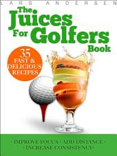 Juices for Golfers: Juicer Recipes and Nutrition Guide to Achieveing Maximum Focus, Performance and Drive for Today's Golfer