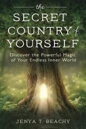 The Secret Country of Yourself: Discover the Powerful Magic of Your Endless Inner World