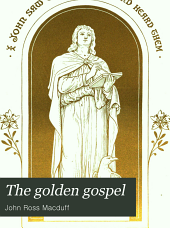 The Golden Gospel: Being the Gospel According to St. John : with an Introduction on the Life and Writings of the Evangelist