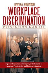 Workplace Discrimination Prevention Manual: Tips for Executives, Managers, and Students to Increase Productivity and Reduce Litigation