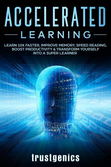 Accelerated Learning  Learn 10x Faster  Improve Memory  Speed Reading  Boost Productivity   Transform Yourself Into A Super Learner PDF