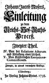 Johann Jacob Mosers ... Einleitung zu dem Reichs-Hof-Raths-Proceß: IV. Von der Relatione actorum und Abfassung einer Urtheil. V. Von kayserlichen Executions-Commissionen, Band 2