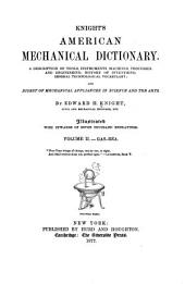 Knight's American Mechanical Dictionary: A Description of Tools, Instruments, Machines, Processes, and Engineering; History of Inventions; General Technological Vocabulary; and Digest of Mechanical Appliances in Science and the Arts, Volume 2