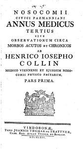 Nosocomii Civici Pazmanniani Annus Medicus Tertius Sive Observationum Circa Morbos Acutos Et Chronicos Ab Henrico Iosepho Collin ... Pars Prima: Volume 1