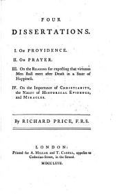 Four Dissertations: I. On Providence. II. On Prayer. III. On the Reasons for Expecting that Virtuous Men Shall Meet After Death in a State of Happiness. IV. On the Importance of Christianity, the Nature of Historical Evidence, and Miracles