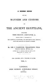Manners and Customs of the Ancient Egyptians: Including Their Private Life, Government, Laws, Arts, Manufacturers, Religion and Early History : Derived from a Comparison of the Painting, Sculptures and Monuments Still Existing with the Accounts of Ancient Authors. Second Series, Volume 1