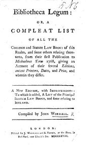 Bibliotheca legum: or, A compleat list of all the common and statute law books of this realm ... to Easter Term 1765 ... A new edition ... to which is added, a list of the principal Scotch law books, etc