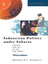 Indonesian Politics Under Suharto: The Rise and Fall of the New Order