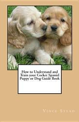 How to Understand and Train Your Cocker Spaniel Puppy Or Dog Guide Book PDF