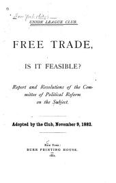 Free Trade, is it Feasible?: Report and Resolutions of the Committee of Political Reform on the Subject, Adopted by the Club, November 9, 1882