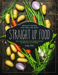 Straight Up Food Delicious And Easy Plant Based Cooking Without Salt Oil Or Sugar Book PDF