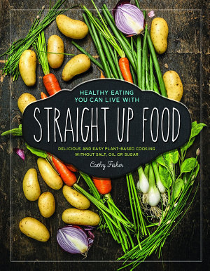 Straight Up Food  Delicious and Easy Plant based Cooking without Salt  Oil or Sugar PDF