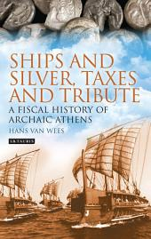 Ships and Silver, Taxes and Tribute: A Fiscal History of Archaic Athens