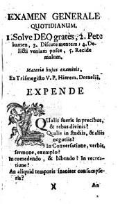 Examen Generale Quotidianum. 1. Solve Deo grates, 2. Pete lumen, 3. Discutementem; 4. Delicti veniam posce, 5. Recide malum. Materia hujus examinis
