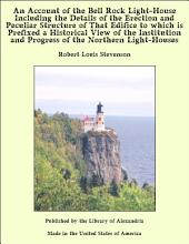An Account of the Bell Rock Light-House Including the Details of the Erection and Peculiar Structure of That Edifice to which is Prefixed a Historical View of the Institution and Progress of the Northern Light-Houses