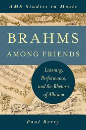 Brahms Among Friends: Listening, Performance, and the Rhetoric of Allusion