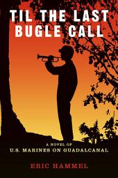 Til the Last Bugle Call: A Novel of U.S. Marines On Guadalcanal