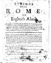 Tydings from Rome: or, England's alarm: wherein several grounds to suspect the prevalency of the Popish interest are seasonably suggested; Londons ruine pathetically lamented; arguments to disswade from the Popish religion, are urged, etc