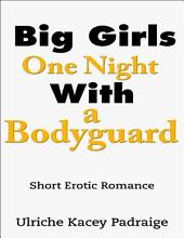 Big Girls One Night with a Bodyguard: Short Erotic Romance