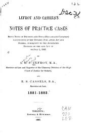 Lefroy and Cassel's Notes of Practice Cases: Being Notes of Decisions and Dicta (English and Canadian) Illustrative of the Ontario Judicature Act and Orders ... 1881-1883